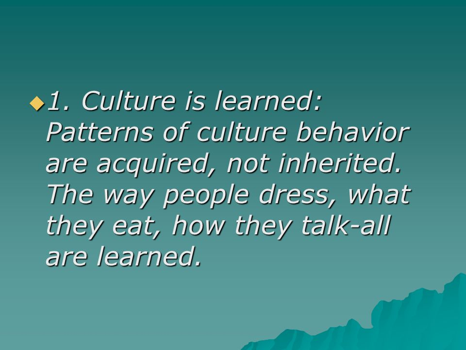 1. Culture is learned: Patterns of culture behavior are acquired, not inherited.