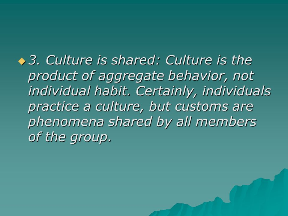 3. Culture is shared: Culture is the product of aggregate behavior, not individual habit.