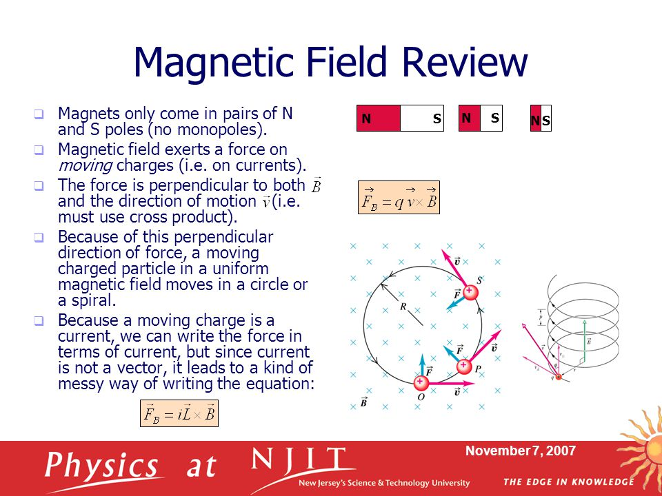 Magnetic Field Review Magnets only come in pairs of N and S poles (no monopoles).