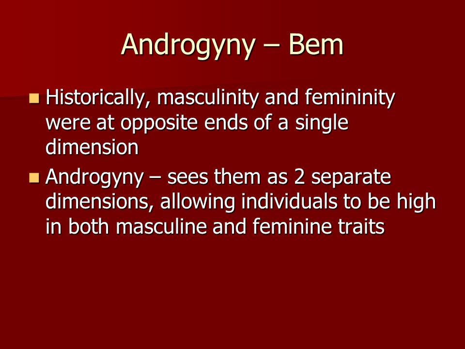 Androgyny – Bem Historically, masculinity and femininity were at opposite ends of a single dimension.