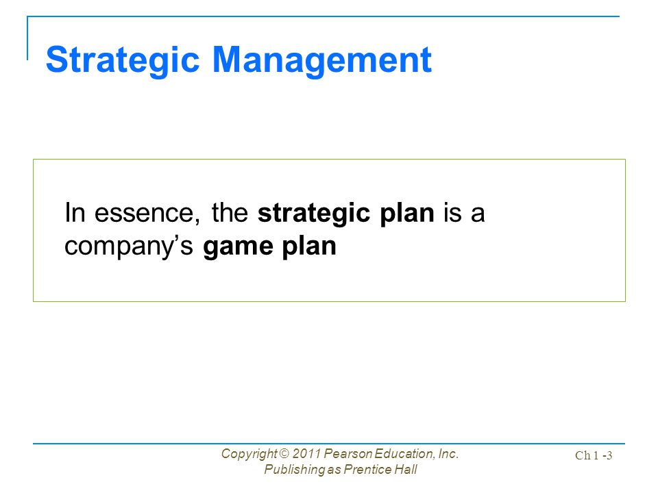 Strategic Management In essence, the strategic plan is a company's game plan. Copyright © 2011 Pearson Education, Inc.