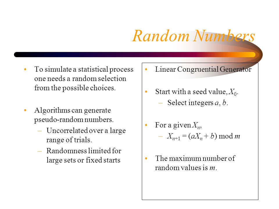 Random Numbers To simulate a statistical process one needs a random selection from the possible choices.