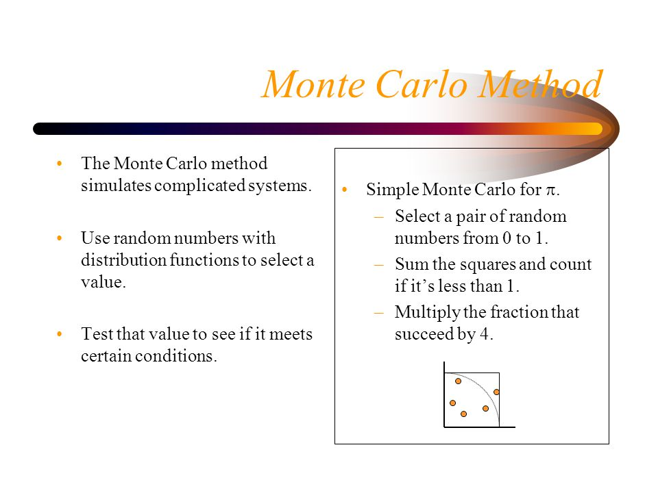 Monte Carlo Method The Monte Carlo method simulates complicated systems. Use random numbers with distribution functions to select a value.