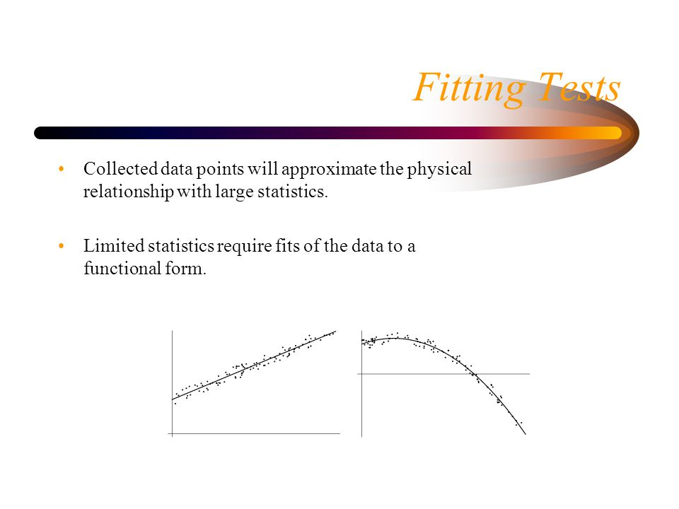 Fitting Tests Collected data points will approximate the physical relationship with large statistics.