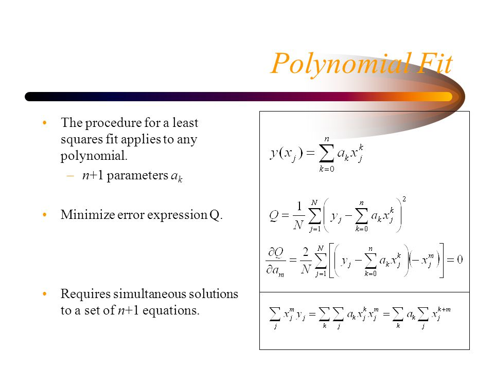 Polynomial Fit The procedure for a least squares fit applies to any polynomial. n+1 parameters ak.