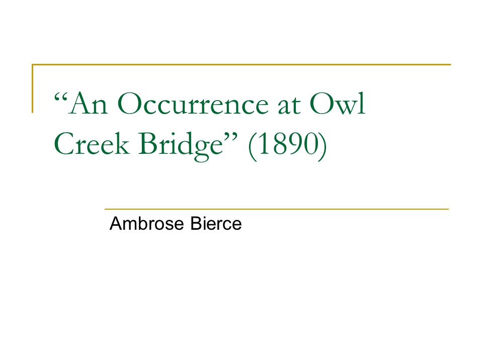 """essay on occurrence at owl creek bridge In the short story, """"an occurrence at owl creek bridge,"""" ambrose bierce uses several descriptions and specific conversations between the round and flat characters to develop the main character traits throughout the story."""