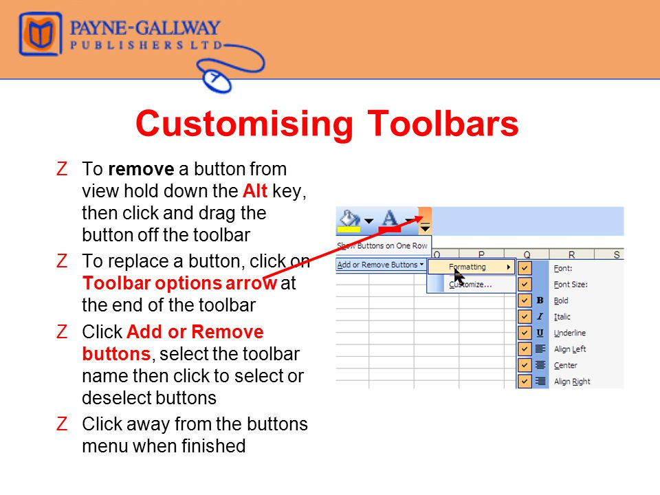 Customising Toolbars To remove a button from view hold down the Alt key, then click and drag the button off the toolbar.
