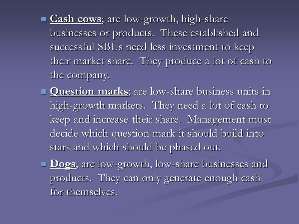 Cash cows; are low-growth, high-share businesses or products