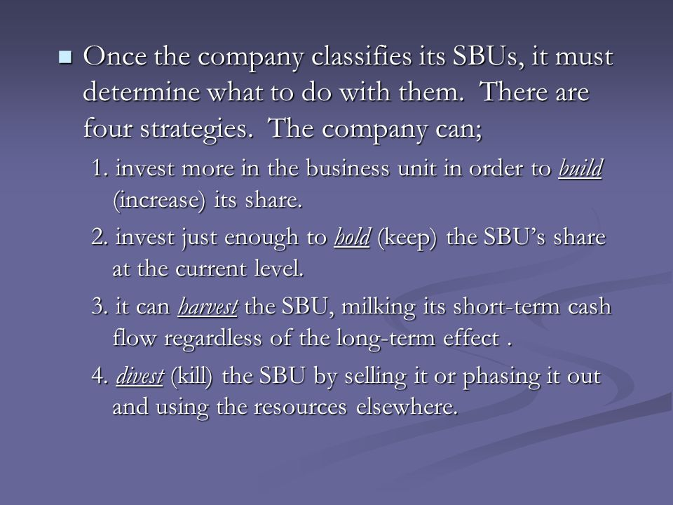 Once the company classifies its SBUs, it must determine what to do with them. There are four strategies. The company can;