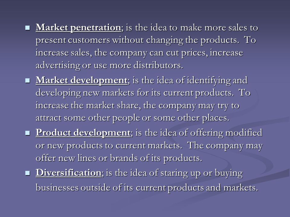 Market penetration; is the idea to make more sales to present customers without changing the products. To increase sales, the company can cut prices, increase advertising or use more distributors.