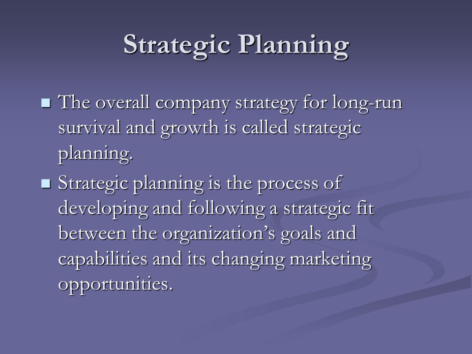Strategic Planning The overall company strategy for long-run survival and growth is called strategic planning.