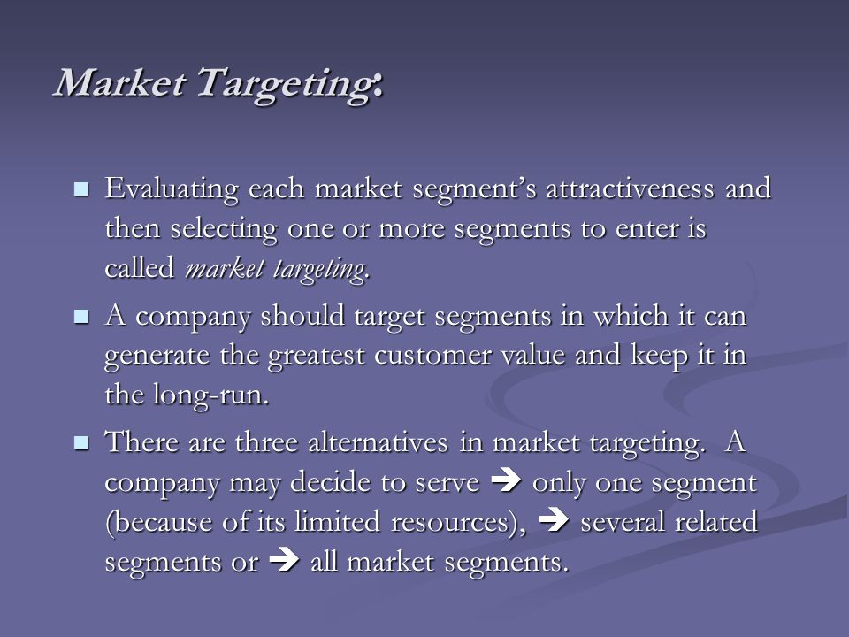 Market Targeting: Evaluating each market segment's attractiveness and then selecting one or more segments to enter is called market targeting.