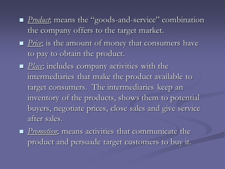 Product; means the goods-and-service combination the company offers to the target market.
