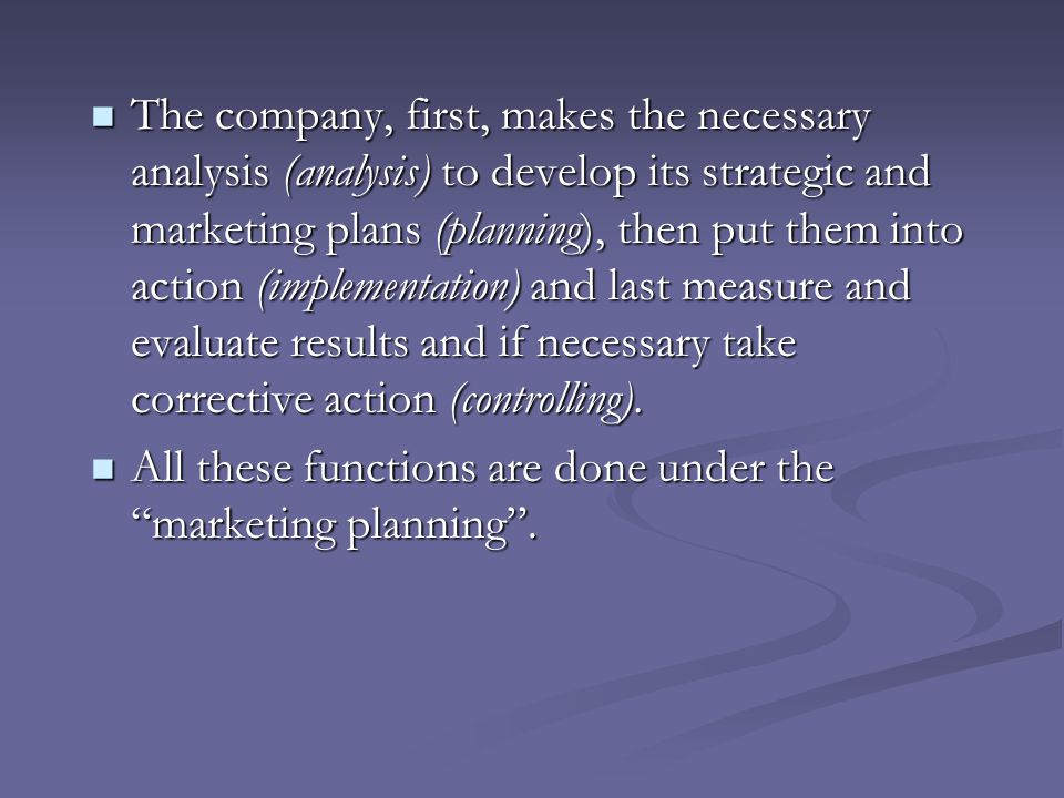 The company, first, makes the necessary analysis (analysis) to develop its strategic and marketing plans (planning), then put them into action (implementation) and last measure and evaluate results and if necessary take corrective action (controlling).