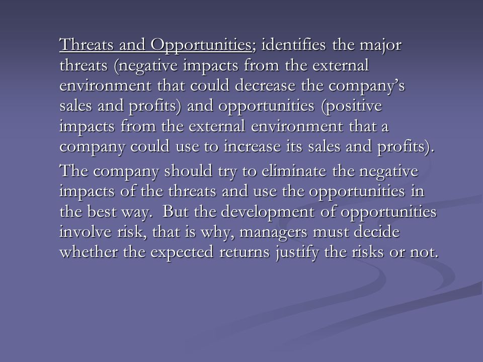 Threats and Opportunities; identifies the major threats (negative impacts from the external environment that could decrease the company's sales and profits) and opportunities (positive impacts from the external environment that a company could use to increase its sales and profits).