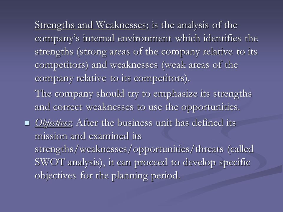Strengths and Weaknesses; is the analysis of the company's internal environment which identifies the strengths (strong areas of the company relative to its competitors) and weaknesses (weak areas of the company relative to its competitors).