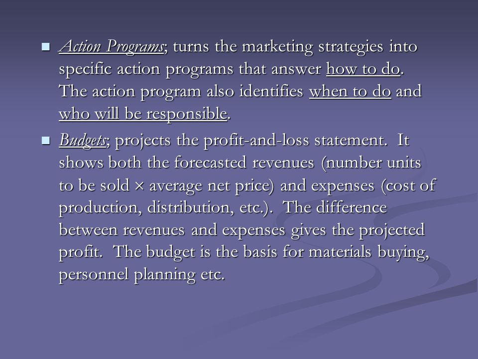 Action Programs; turns the marketing strategies into specific action programs that answer how to do. The action program also identifies when to do and who will be responsible.