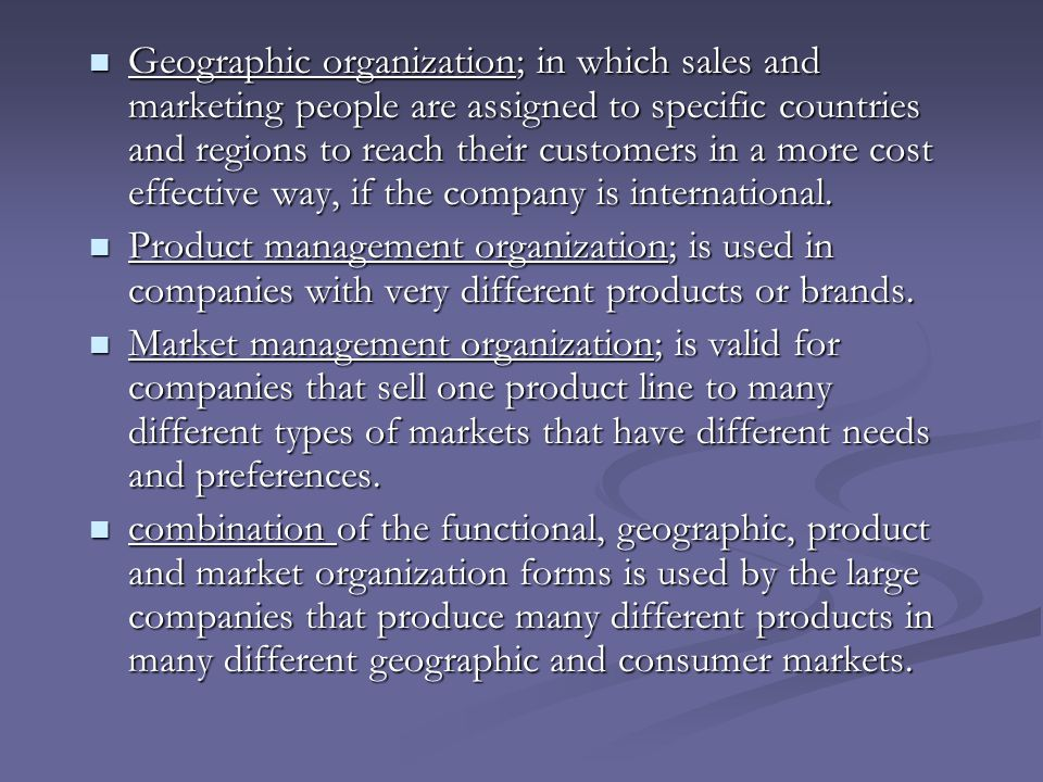 Geographic organization; in which sales and marketing people are assigned to specific countries and regions to reach their customers in a more cost effective way, if the company is international.