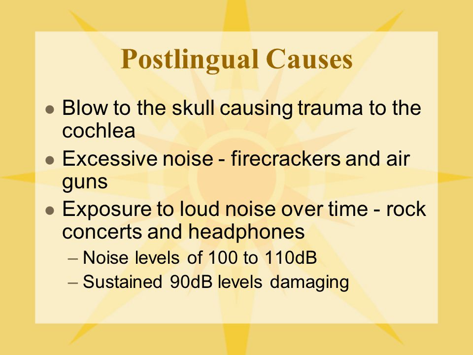 Postlingual Causes Blow to the skull causing trauma to the cochlea