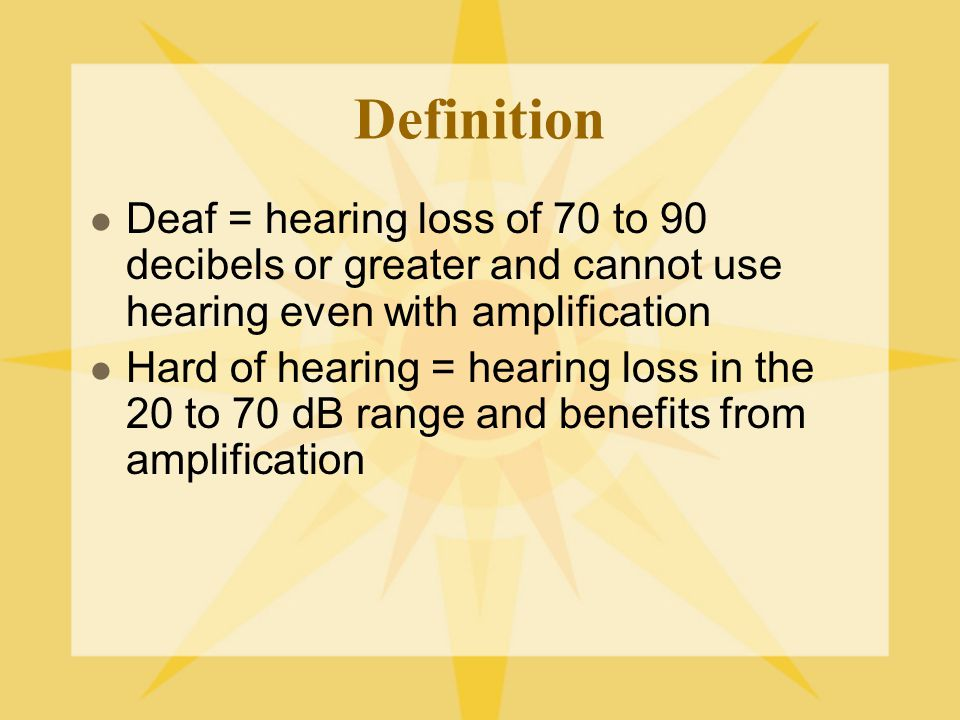 Definition Deaf = hearing loss of 70 to 90 decibels or greater and cannot use hearing even with amplification.