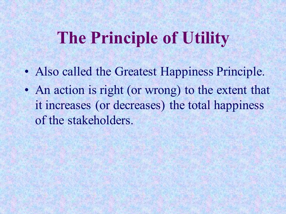 the principle of utility Utility function implies that utility is a function of wealth, assuming that greater wealth leads to greater utility therefore, personal economic behavior is reduced to obtaining the.