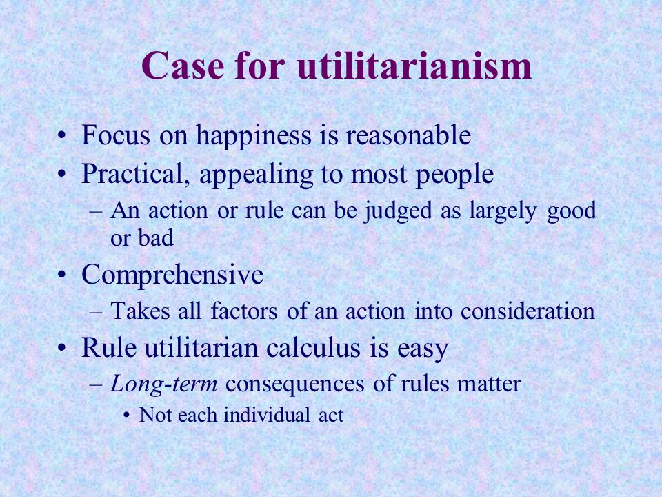 case study rule utilitarianism or act Since act and rule utilitarianism are incompatible claims about what makes actions morally right were such a man to be assassinated, the balance of traceable consequences would be greatly in favour of the act (cw 10, 181) mill gives no concrete case.