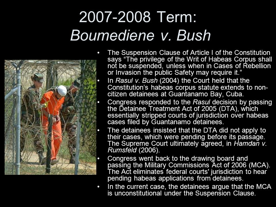 boumediene v bush an unconstitutional suspension Bush after creating a prison for detainees brought in from the afghan  the  military commissions act of 2006 was an unconstitutional suspension of that right   went back and forth in a fascinating oral argument in the rasul v.
