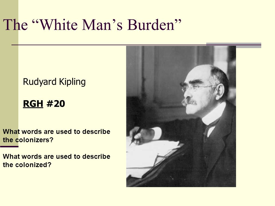 the white man's burden imperialism or imperialist's Of course, this mindset did take us far afield, to places like the philippines but there is a touch of manifest destiny, of taking up the white man's burden and of imperialism to all of these (mis)adventures.