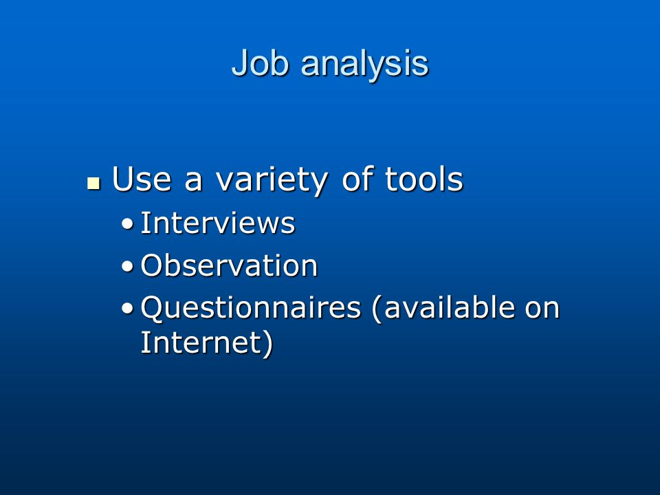 Job analysis Use a variety of tools Interviews Observation