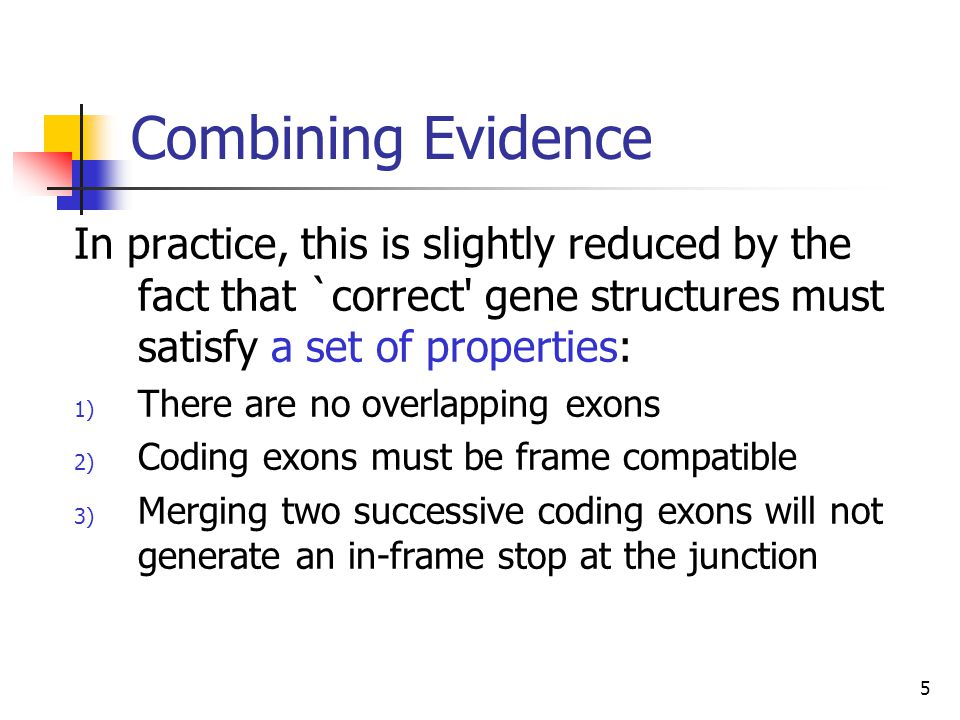 Combining Evidence In practice, this is slightly reduced by the fact that `correct gene structures must satisfy a set of properties: