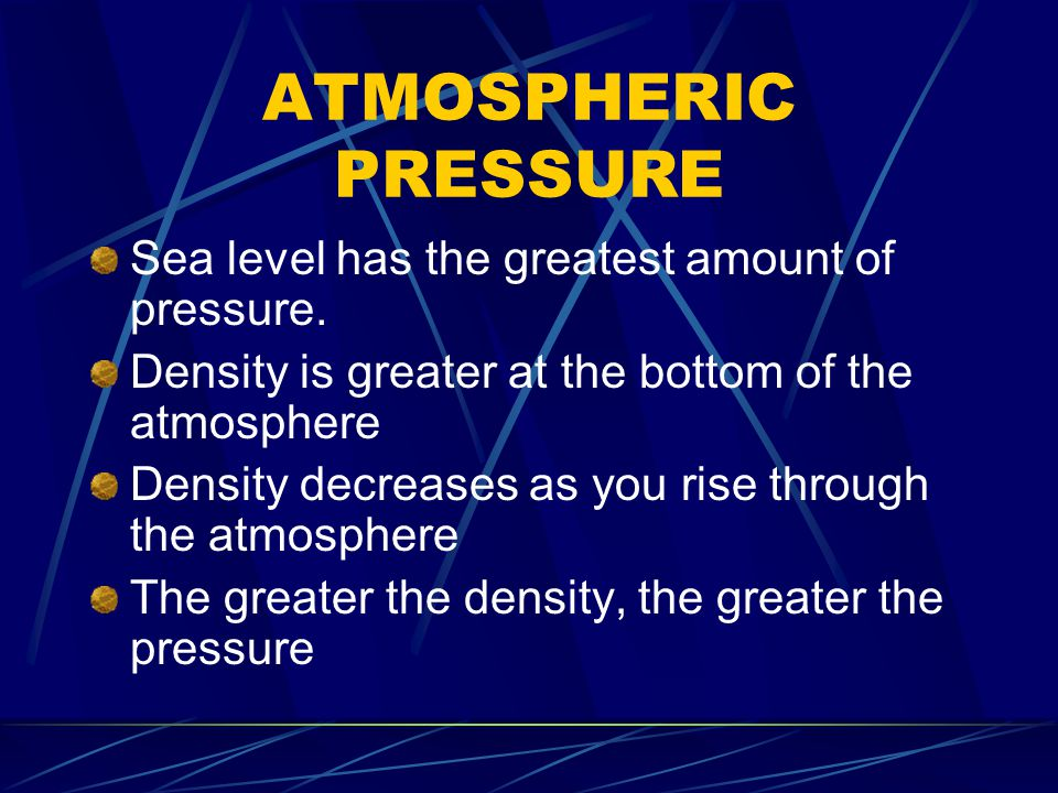 ATMOSPHERIC PRESSURE Sea level has the greatest amount of pressure.