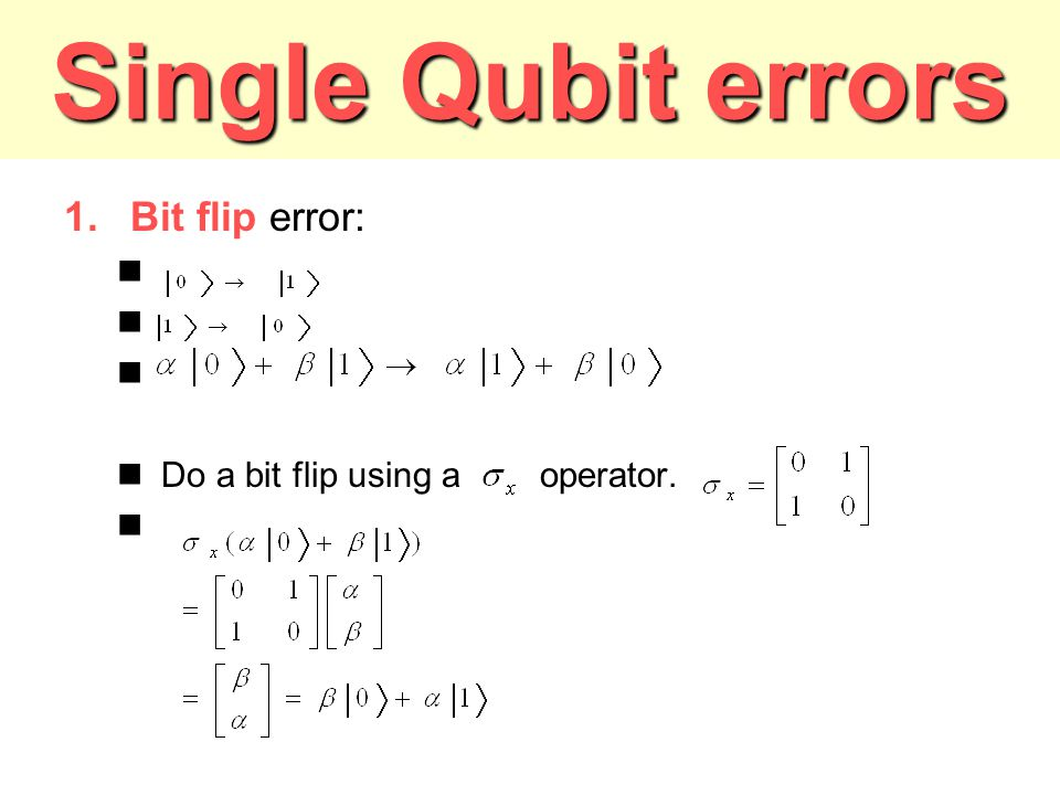 Single Qubit errors Bit flip error: Do a bit flip using a operator.