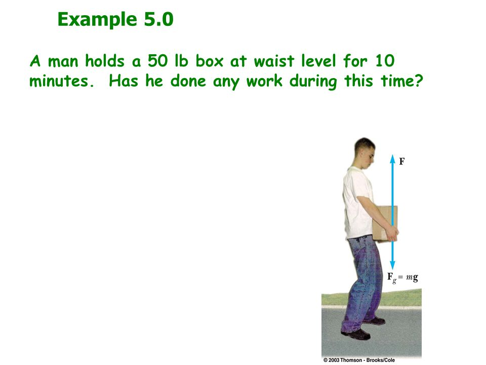 Example 5.0 A man holds a 50 lb box at waist level for 10 minutes. Has he done any work during this time