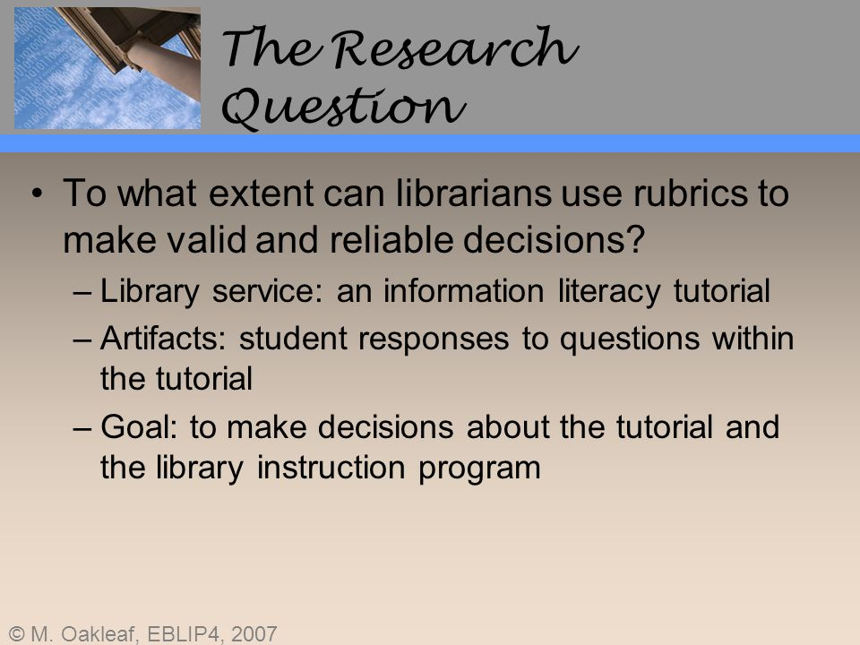 The Research Question To what extent can librarians use rubrics to make valid and reliable decisions