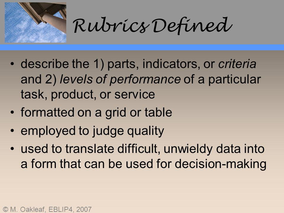 Rubrics Defined describe the 1) parts, indicators, or criteria and 2) levels of performance of a particular task, product, or service.