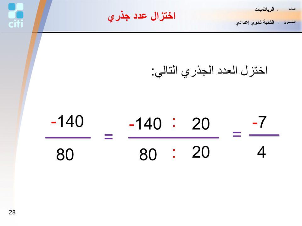 -140 : -7 -140 20 = = : 20 4 80 80 اختزل العدد الجذري التالي: