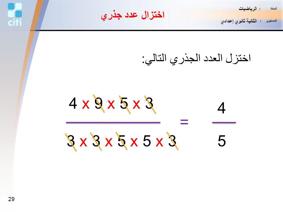 4 x 9 x 5 x 3 4 = 3 x 3 x 5 x 5 x 3 5 اختزل العدد الجذري التالي: