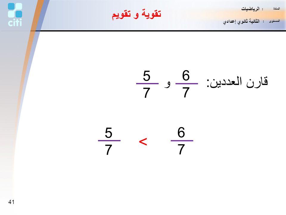> 5 6 قارن العددين: و 7 7 5 6 7 7 تقوية و تقويم الرياضيات