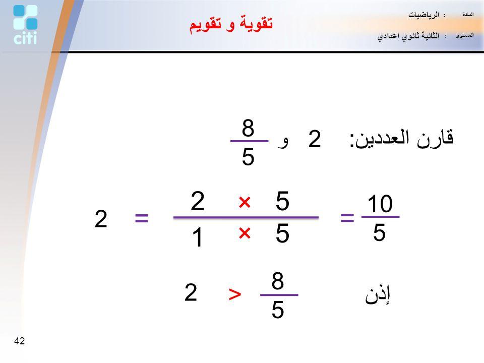 2 × 5 = = × 5 1 8 قارن العددين: و 2 5 10 2 5 8 2 < 5 إذن