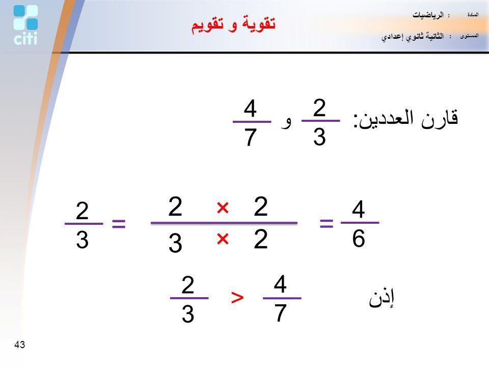 2 × 2 = = × 2 3 4 2 قارن العددين: و 7 3 2 4 3 6 2 4 < إذن 3 7