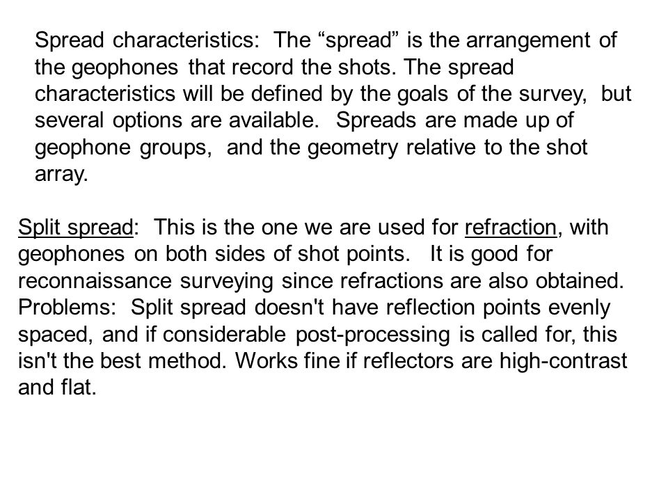 Spread characteristics: The spread is the arrangement of the geophones that record the shots. The spread characteristics will be defined by the goals of the survey, but several options are available. Spreads are made up of geophone groups, and the geometry relative to the shot array.