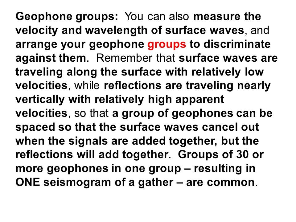 Geophone groups: You can also measure the velocity and wavelength of surface waves, and arrange your geophone groups to discriminate against them.