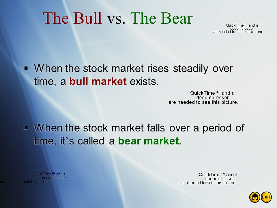 The Bull vs. The Bear When the stock market rises steadily over time, a bull market exists.