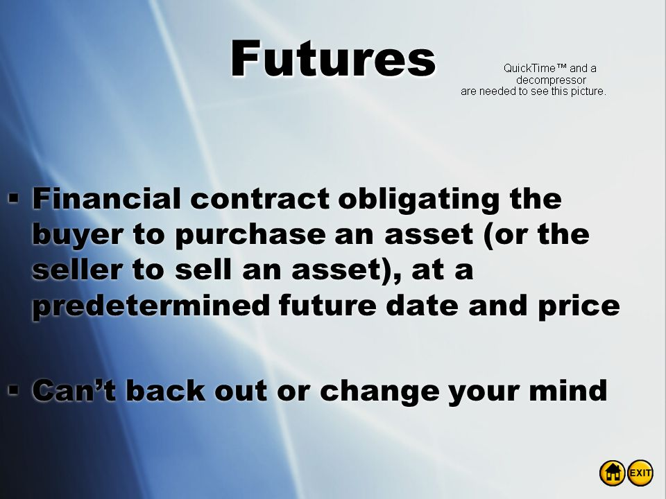 Futures Financial contract obligating the buyer to purchase an asset (or the seller to sell an asset), at a predetermined future date and price.