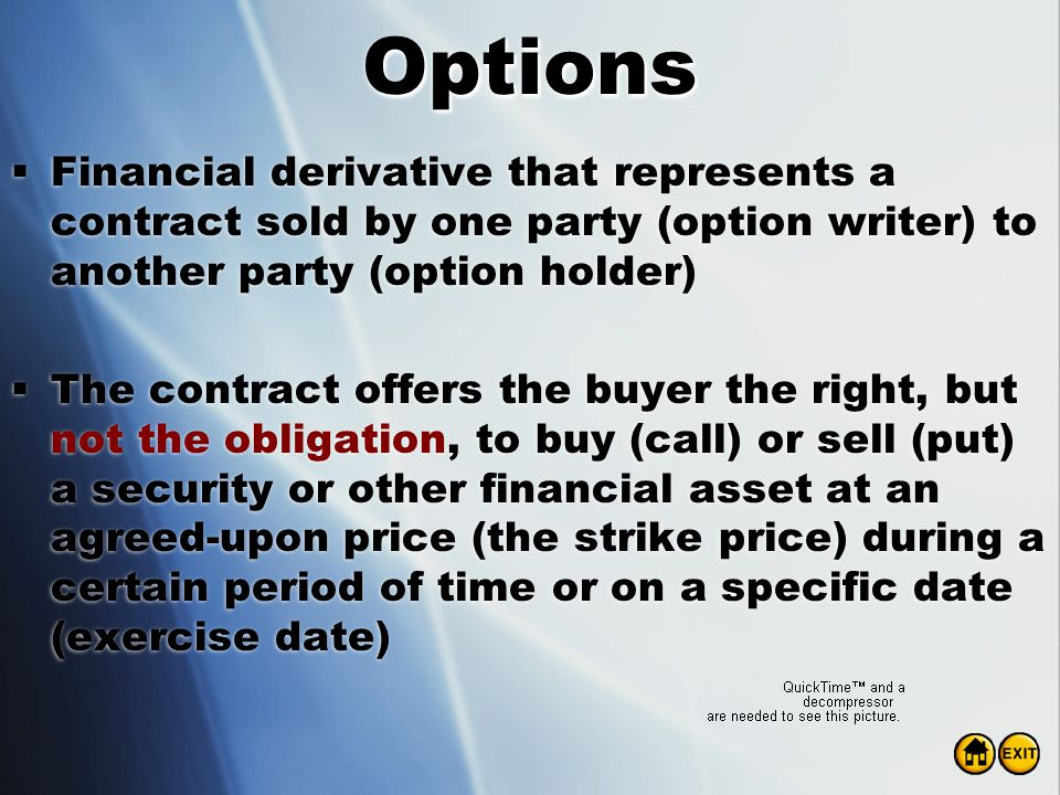 Options Financial derivative that represents a contract sold by one party (option writer) to another party (option holder)