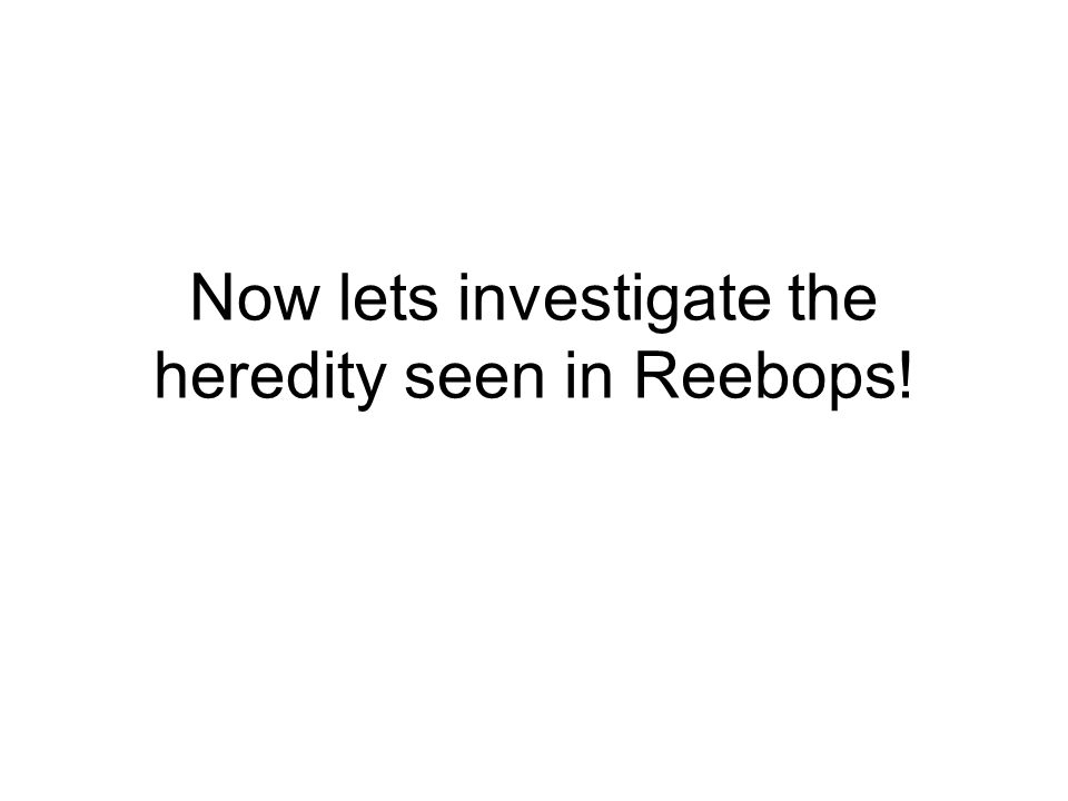 Now lets investigate the heredity seen in Reebops!