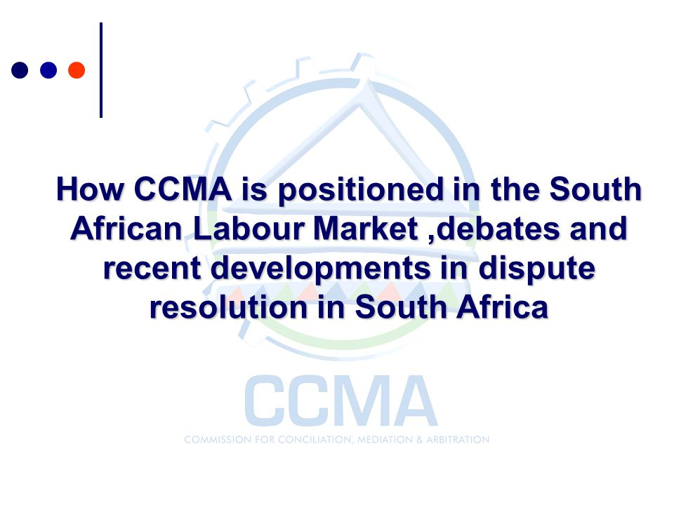 How CCMA is positioned in the South African Labour Market ,debates and recent developments in dispute resolution in South Africa