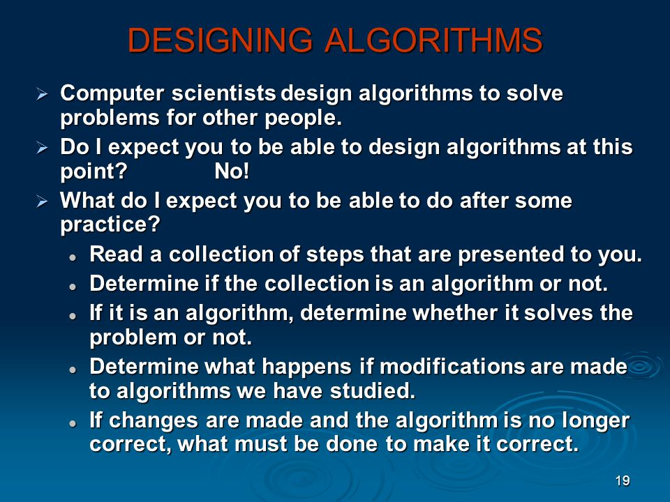 DESIGNING ALGORITHMS Computer scientists design algorithms to solve problems for other people.