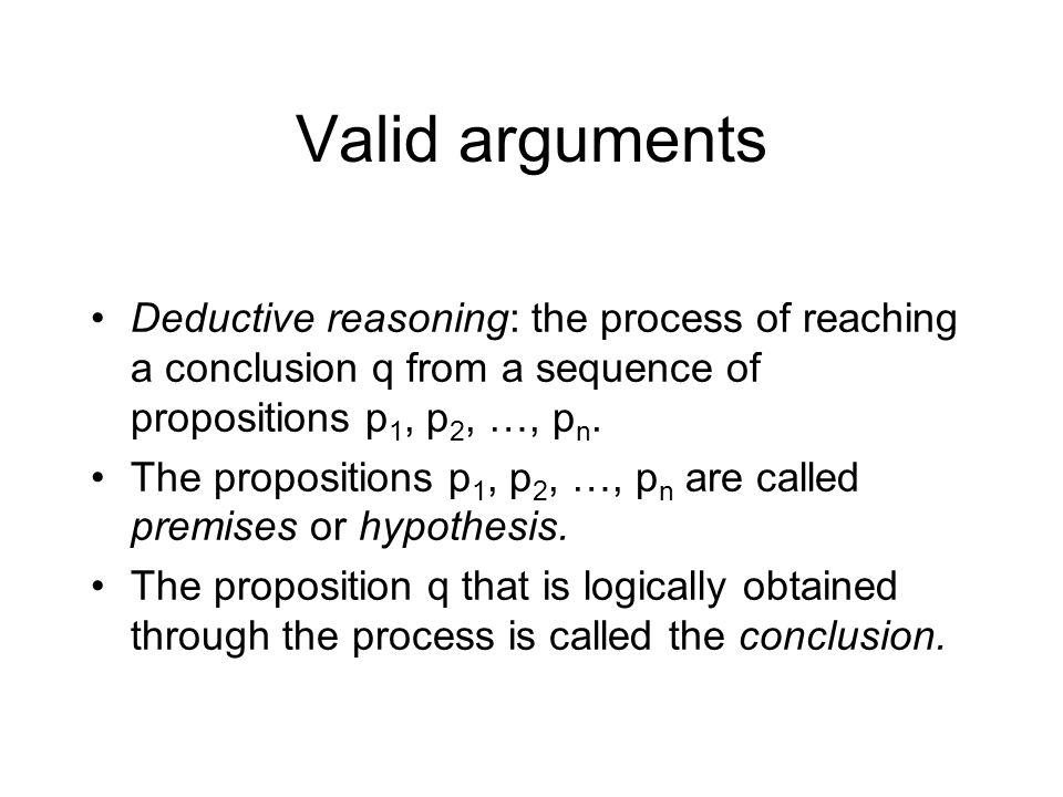 Valid arguments Deductive reasoning: the process of reaching a conclusion q from a sequence of propositions p1, p2, …, pn.
