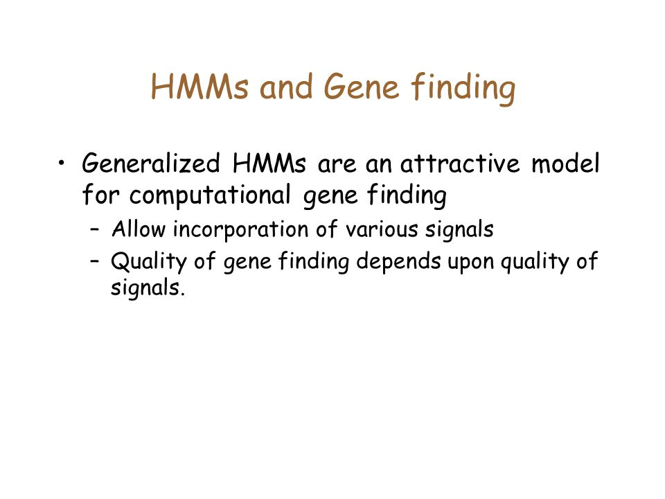 HMMs and Gene finding Generalized HMMs are an attractive model for computational gene finding. Allow incorporation of various signals.